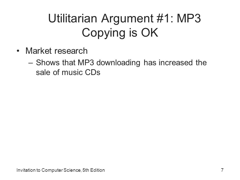 Invitation to Computer Science, 5th Edition7 Utilitarian Argument #1: MP3 Copying is OK Market research –Shows that MP3 downloading has increased the
