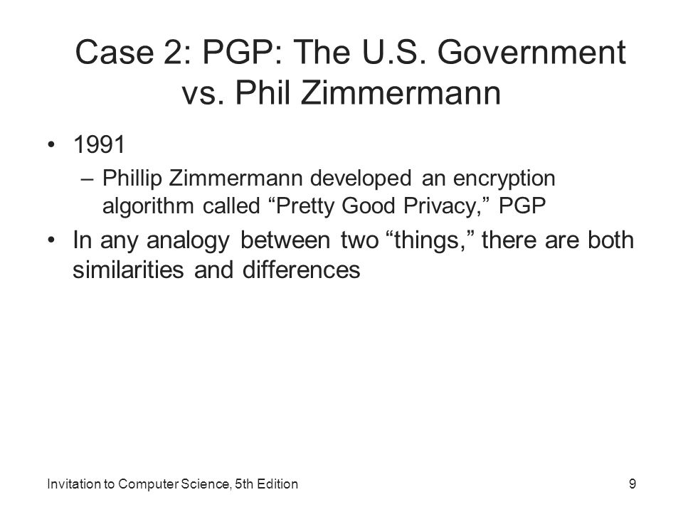 Invitation to Computer Science, 5th Edition9 Case 2: PGP: The U.S. Government vs. Phil Zimmermann 1991 –Phillip Zimmermann developed an encryption alg