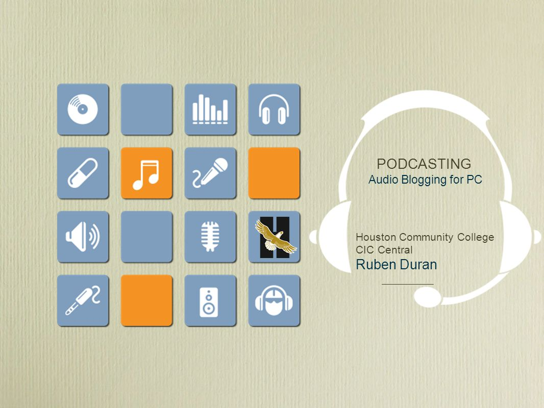 PODCASTING Audio Blogging for PC Houston Community College CIC Central Ruben Duran