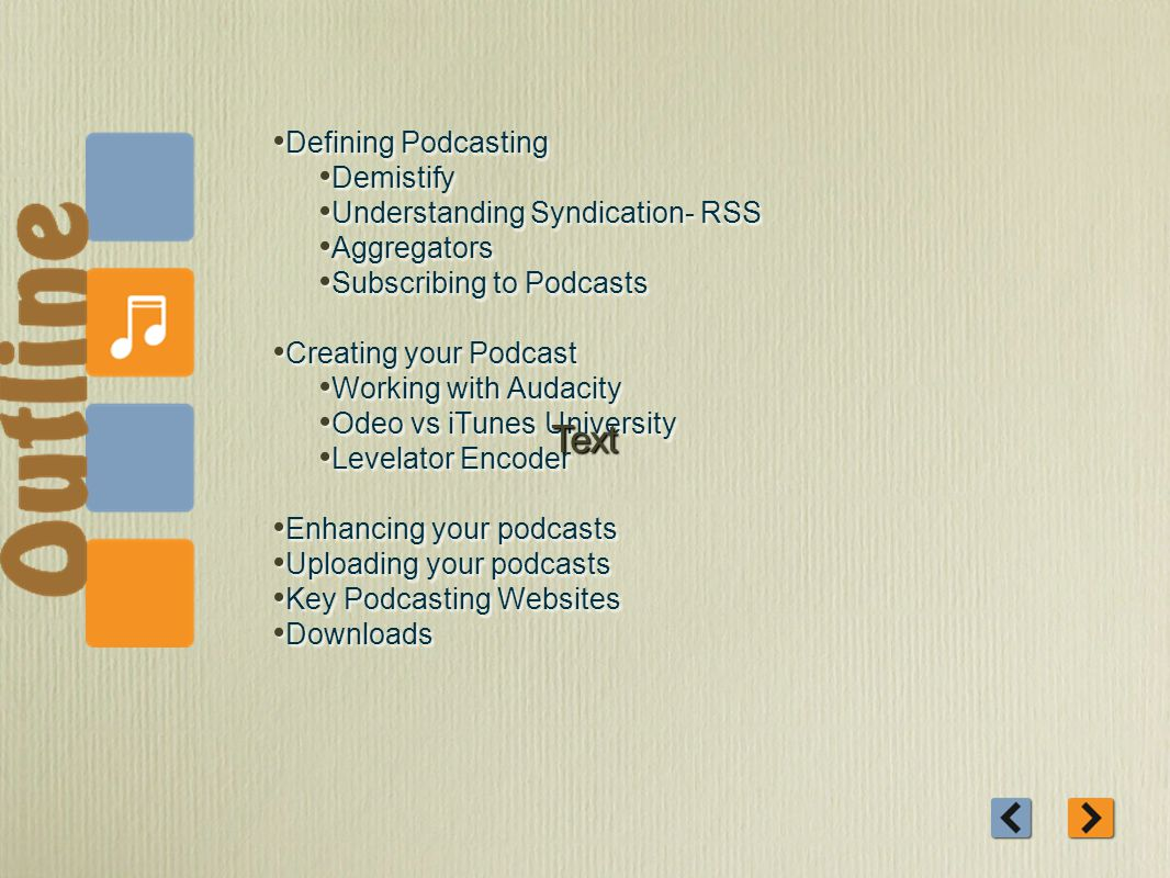 Defining Podcasting Demistify Understanding Syndication- RSS Aggregators Subscribing to Podcasts Creating your Podcast Working with Audacity Odeo vs iTunes University Levelator Encoder Enhancing your podcasts Uploading your podcasts Key Podcasting Websites Downloads Defining Podcasting Demistify Understanding Syndication- RSS Aggregators Subscribing to Podcasts Creating your Podcast Working with Audacity Odeo vs iTunes University Levelator Encoder Enhancing your podcasts Uploading your podcasts Key Podcasting Websites Downloads Text