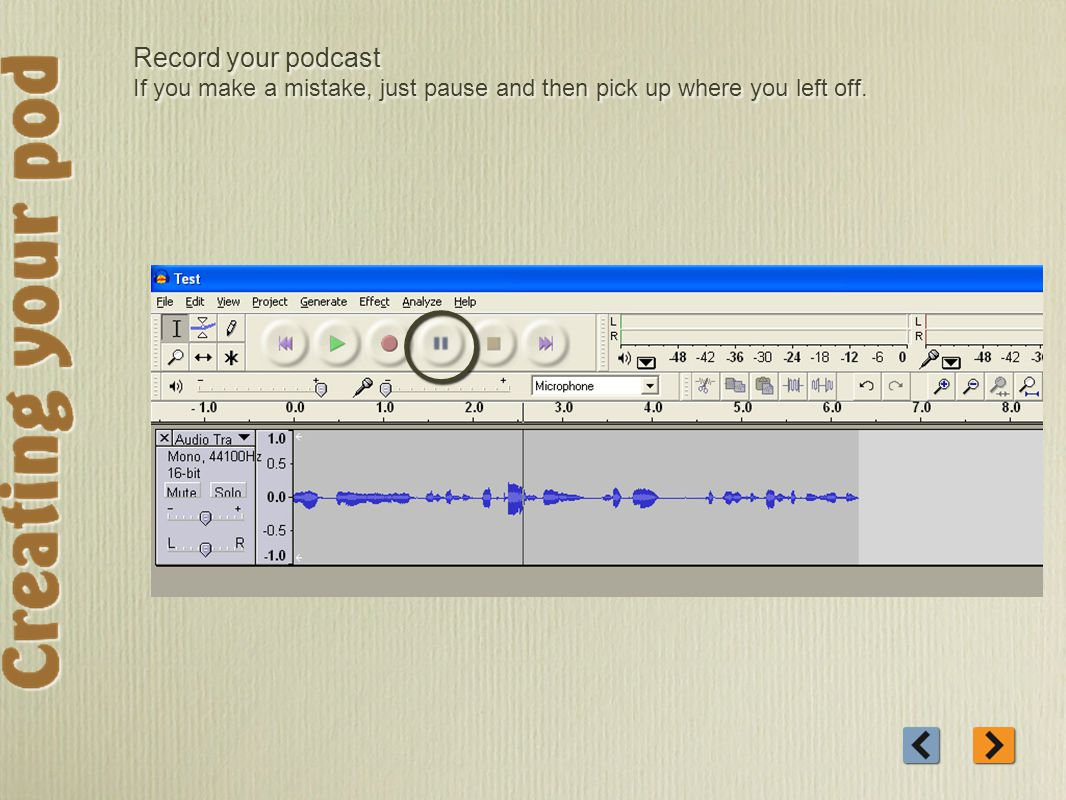 Record your podcast If you make a mistake, just pause and then pick up where you left off.