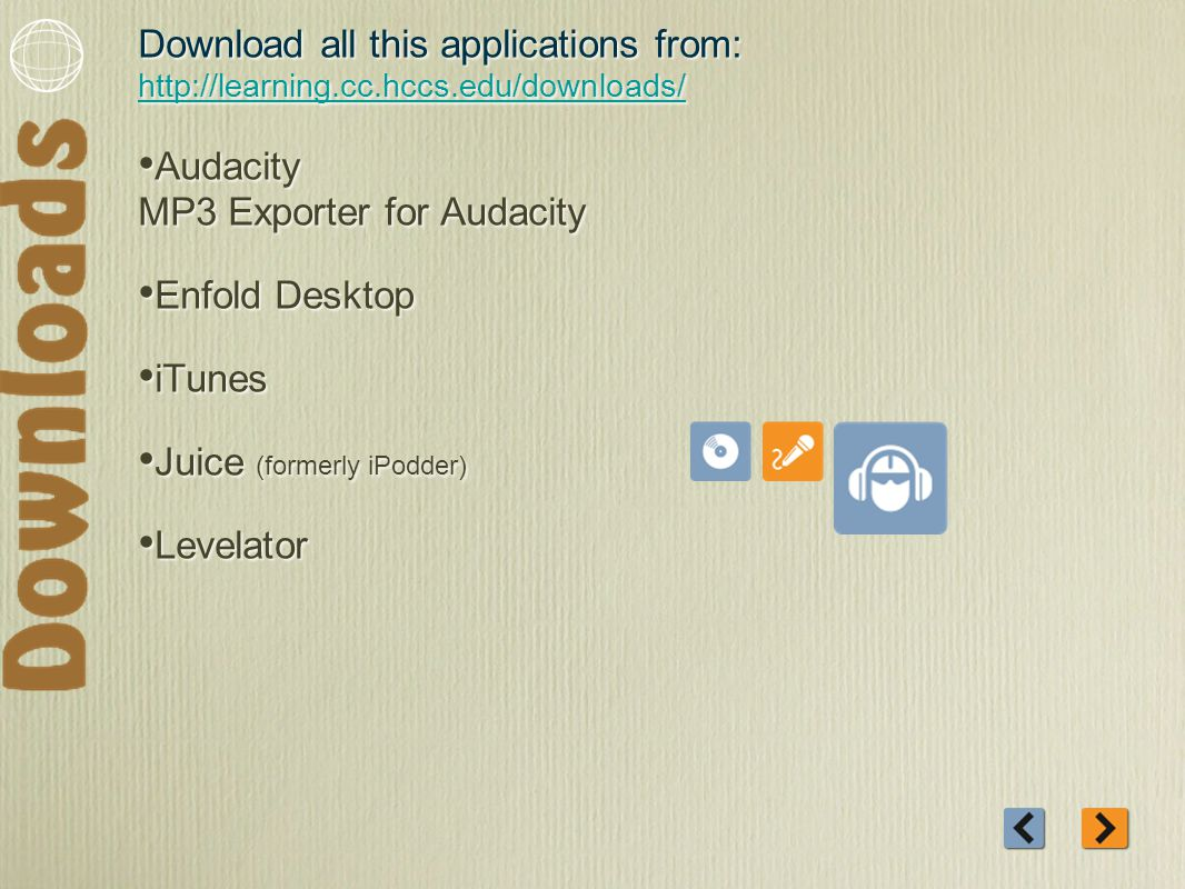 Download all this applications from: http://learning.cc.hccs.edu/downloads/ http://learning.cc.hccs.edu/downloads/ Audacity MP3 Exporter for Audacity Enfold Desktop iTunes Juice (formerly iPodder) Levelator Download all this applications from: http://learning.cc.hccs.edu/downloads/ http://learning.cc.hccs.edu/downloads/ Audacity MP3 Exporter for Audacity Enfold Desktop iTunes Juice (formerly iPodder) Levelator
