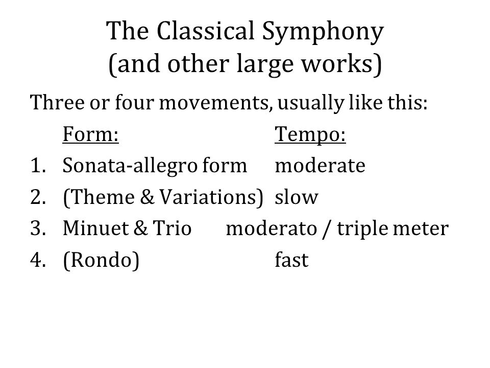 The Classical Symphony (and other large works) Three or four movements, usually like this: Form:Tempo: 1.Sonata-allegro formmoderate 2.(Theme & Variations)slow 3.Minuet & Triomoderato / triple meter 4.(Rondo)fast