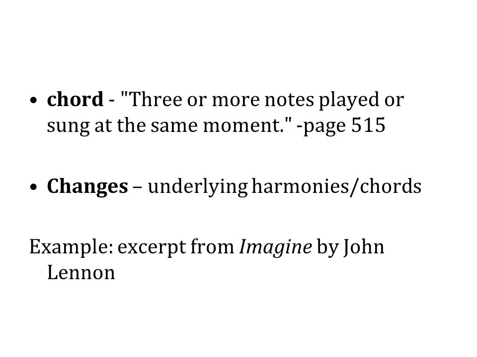 chord - Three or more notes played or sung at the same moment. -page 515 Changes – underlying harmonies/chords Example: excerpt from Imagine by John Lennon