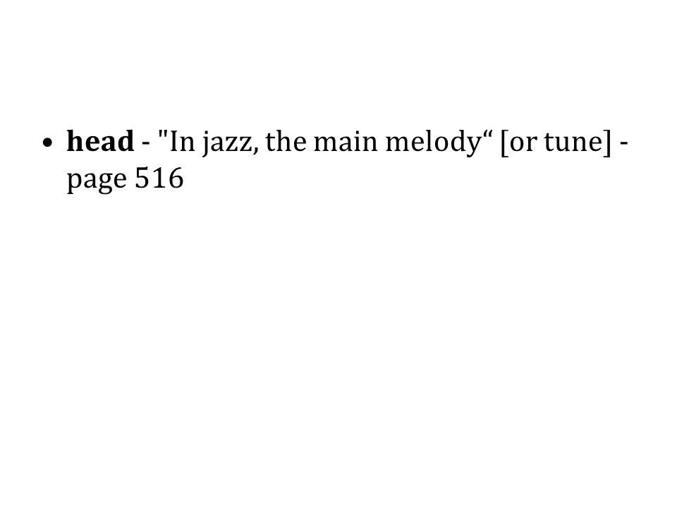 head - In jazz, the main melody [or tune] - page 516