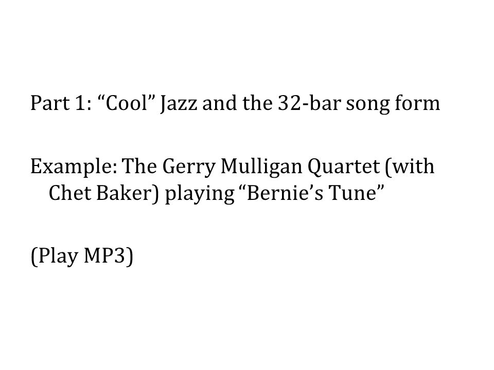 Part 1: Cool Jazz and the 32-bar song form Example: The Gerry Mulligan Quartet (with Chet Baker) playing Bernie's Tune (Play MP3)