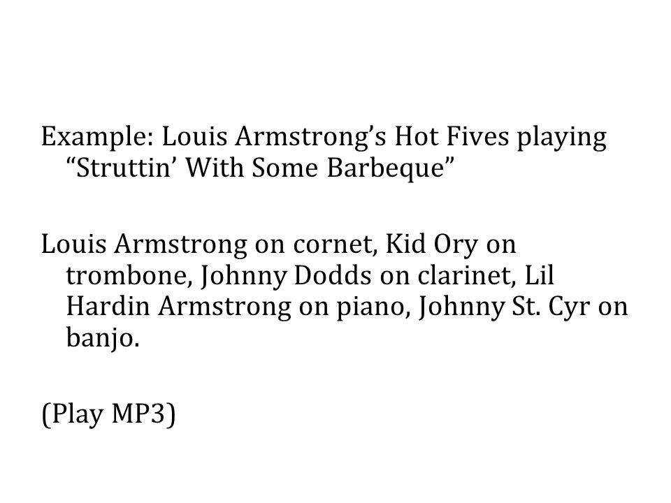 Example: Louis Armstrong's Hot Fives playing Struttin' With Some Barbeque Louis Armstrong on cornet, Kid Ory on trombone, Johnny Dodds on clarinet, Lil Hardin Armstrong on piano, Johnny St.