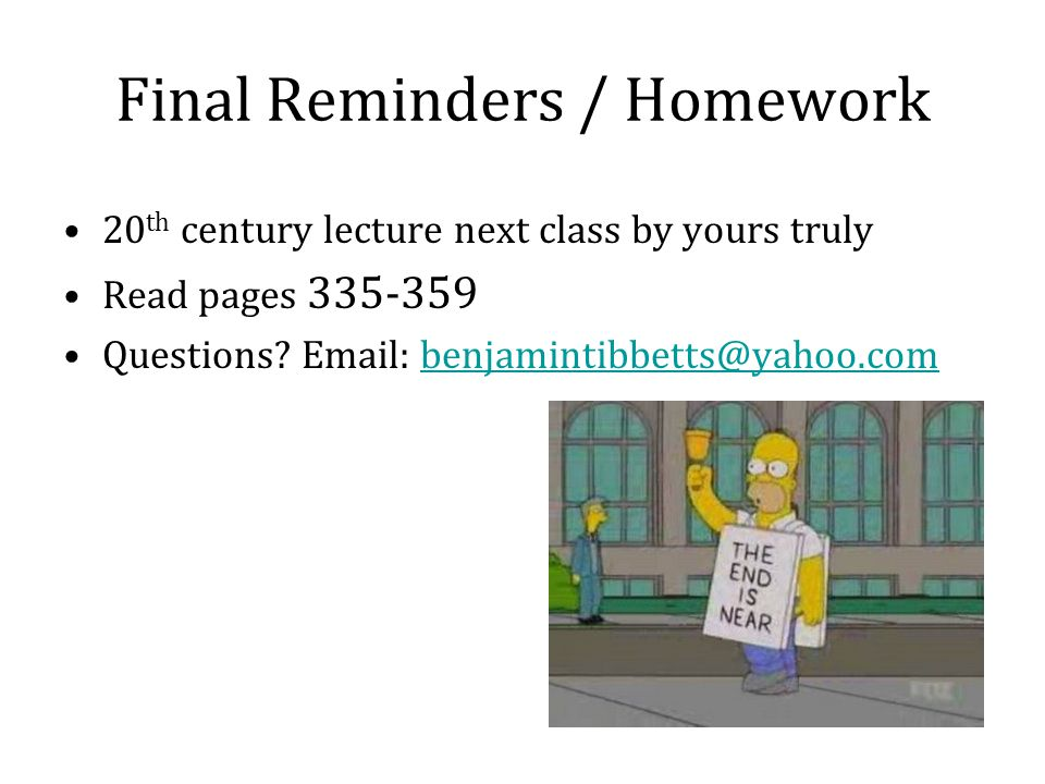 Final Reminders / Homework 20 th century lecture next class by yours truly Read pages 335-359 Questions.