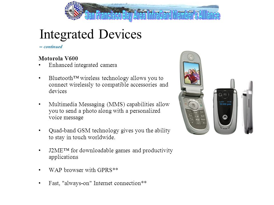 13 Integrated Devices Motorola V600 Enhanced integrated camera Bluetooth™ wireless technology allows you to connect wirelessly to compatible accessories and devices Multimedia Messaging (MMS) capabilities allow you to send a photo along with a personalized voice message Quad-band GSM technology gives you the ability to stay in touch worldwide.