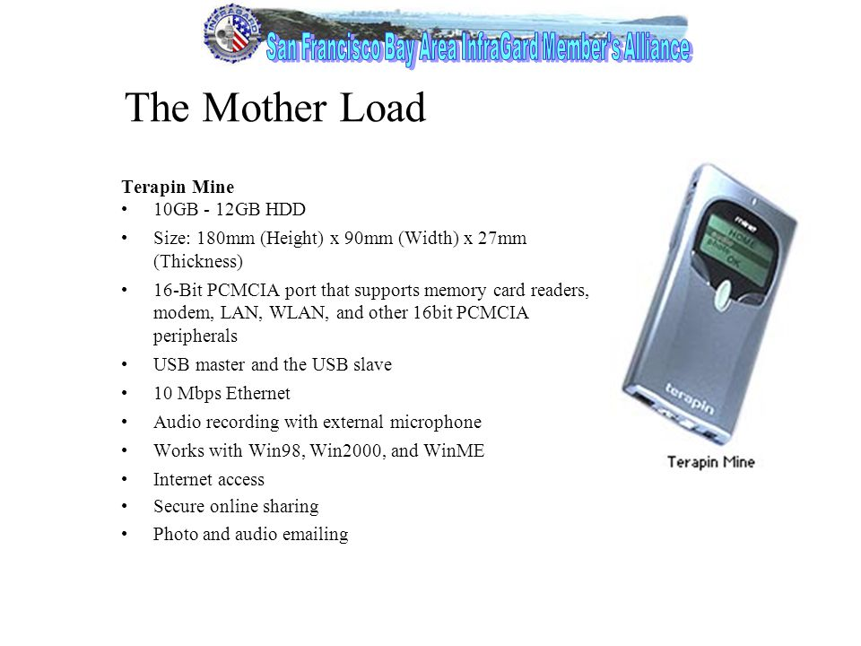 14 The Mother Load Terapin Mine 10GB - 12GB HDD Size: 180mm (Height) x 90mm (Width) x 27mm (Thickness) 16-Bit PCMCIA port that supports memory card readers, modem, LAN, WLAN, and other 16bit PCMCIA peripherals USB master and the USB slave 10 Mbps Ethernet Audio recording with external microphone Works with Win98, Win2000, and WinME Internet access Secure online sharing Photo and audio emailing