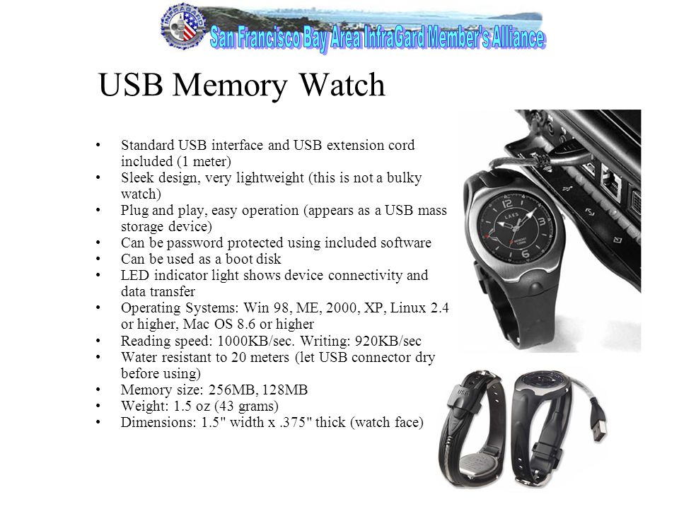 4 USB Memory Watch Standard USB interface and USB extension cord included (1 meter) Sleek design, very lightweight (this is not a bulky watch) Plug and play, easy operation (appears as a USB mass storage device) Can be password protected using included software Can be used as a boot disk LED indicator light shows device connectivity and data transfer Operating Systems: Win 98, ME, 2000, XP, Linux 2.4 or higher, Mac OS 8.6 or higher Reading speed: 1000KB/sec.