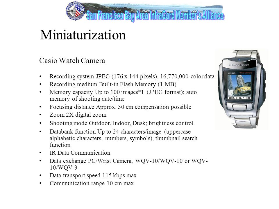 6 Miniaturization Casio Watch Camera Recording system JPEG (176 x 144 pixels), 16,770,000-color data Recording medium Built-in Flash Memory (1 MB) Memory capacity Up to 100 images*1 (JPEG format); auto memory of shooting date/time Focusing distance Approx.
