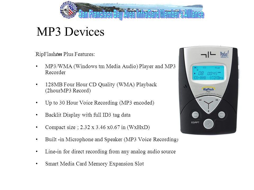 8 MP3 Devices RipFlashtm Plus Features: MP3/WMA (Windows tm Media Audio) Player and MP3 Recorder 128MB Four Hour CD Quality (WMA) Playback (2hourMP3 Record) Up to 30 Hour Voice Recording (MP3 encoded) Backlit Display with full ID3 tag data Compact size ; 2.32 x 3.46 x0.67 in (WxHxD) Built -in Microphone and Speaker (MP3 Voice Recording) Line-in for direct recording from any analog audio source Smart Media Card Memory Expansion Slot