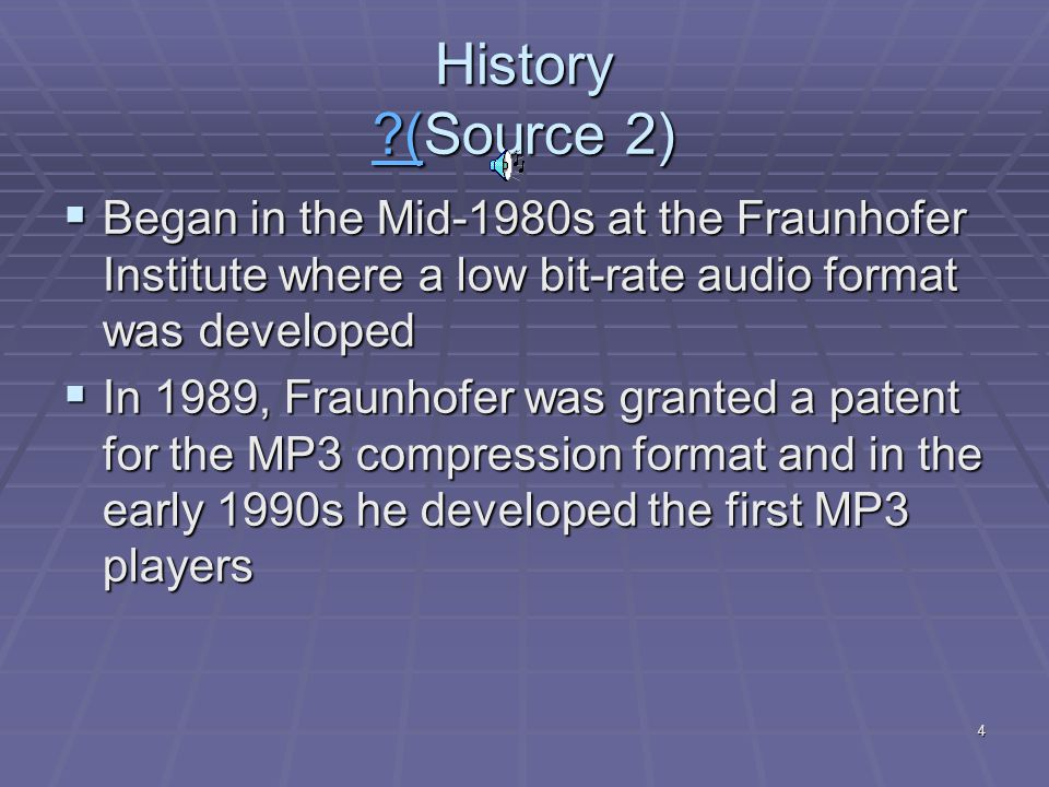 4 History (Source 2) (  Began in the Mid-1980s at the Fraunhofer Institute where a low bit-rate audio format was developed  In 1989, Fraunhofer was granted a patent for the MP3 compression format and in the early 1990s he developed the first MP3 players