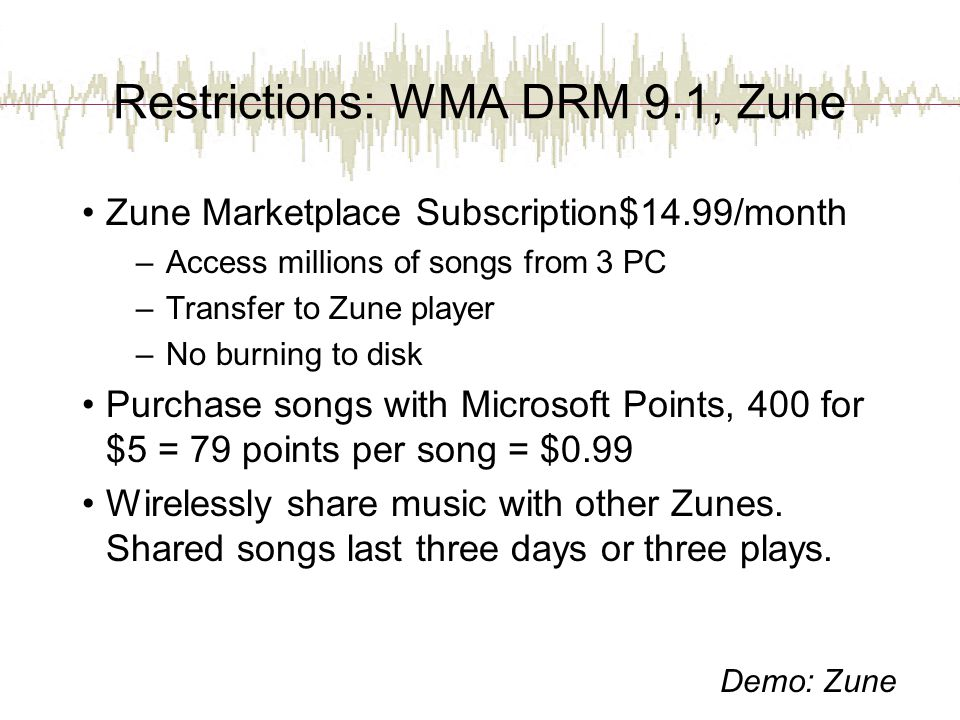 Restrictions: WMA DRM 9.1, Zune Zune Marketplace Subscription$14.99/month –Access millions of songs from 3 PC –Transfer to Zune player –No burning to disk Purchase songs with Microsoft Points, 400 for $5 = 79 points per song = $0.99 Wirelessly share music with other Zunes.