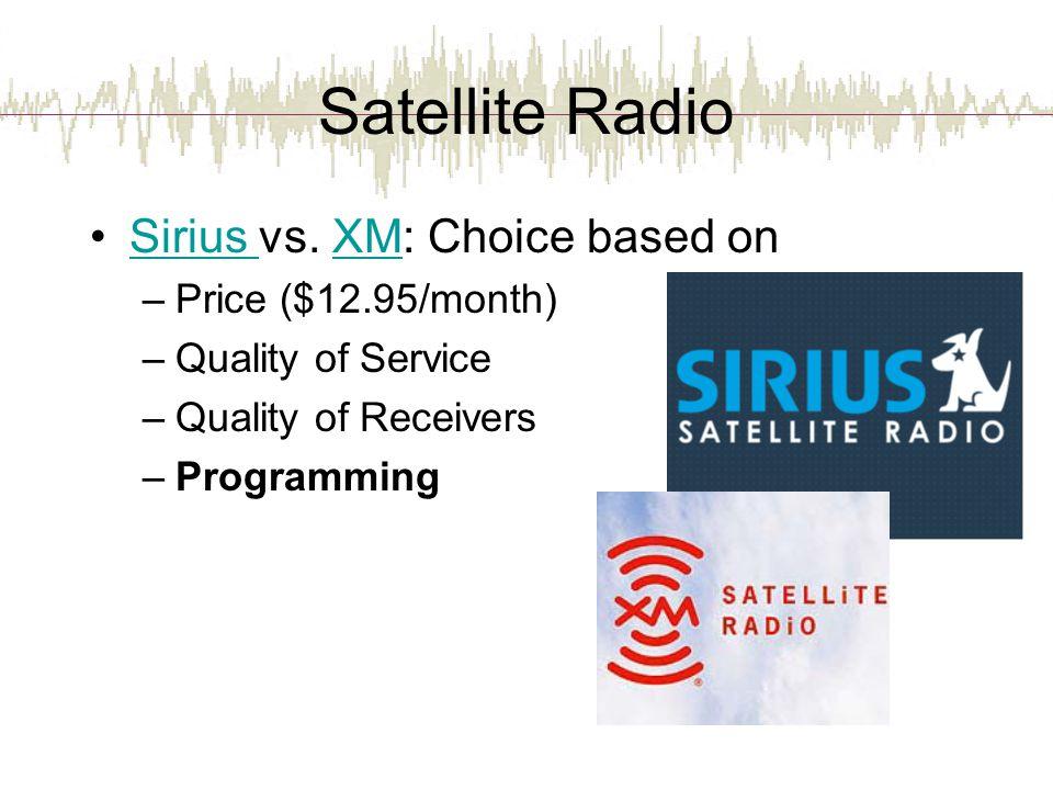 Satellite Radio Sirius vs. XM: Choice based onSirius XM –Price ($12.95/month) –Quality of Service –Quality of Receivers –Programming