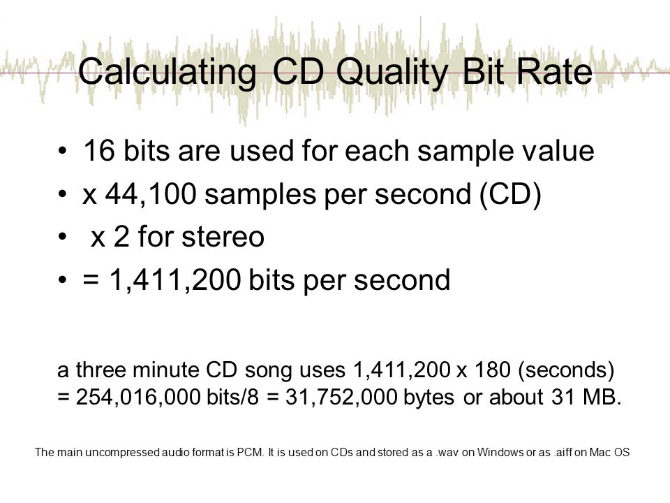 Calculating CD Quality Bit Rate 16 bits are used for each sample value x 44,100 samples per second (CD) x 2 for stereo = 1,411,200 bits per second a three minute CD song uses 1,411,200 x 180 (seconds) = 254,016,000 bits/8 = 31,752,000 bytes or about 31 MB.