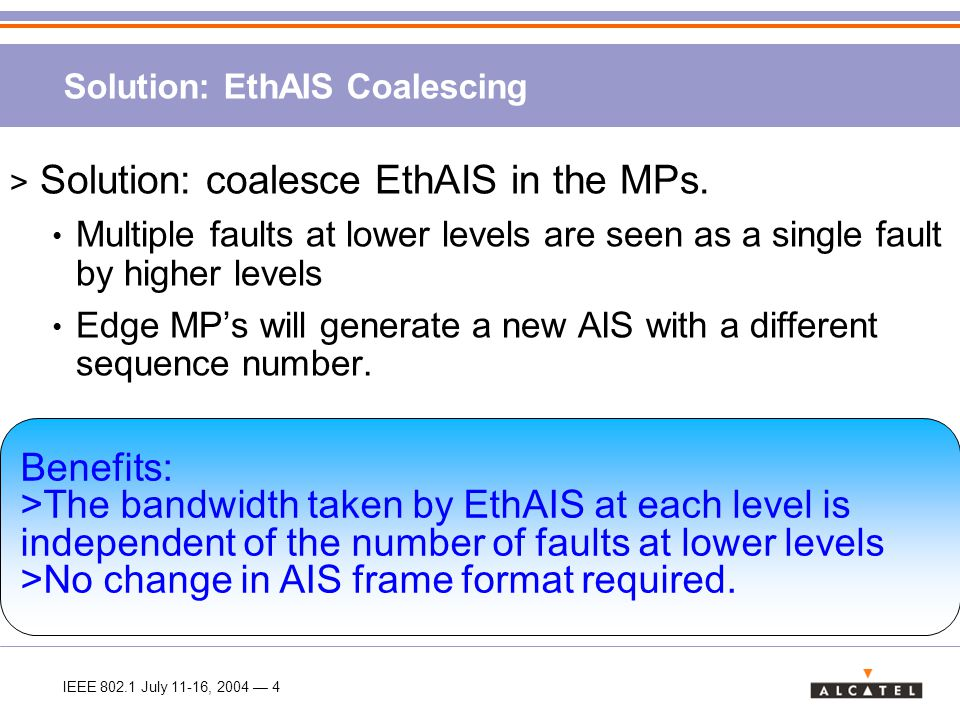 IEEE 802.1 July 11-16, 2004 — 5 Example: EthAIS coalescing PE2 12 34 12 34 C2 12 34 CE4 12 34 CE3 12 34 C1 12 34 CE1 PE1 12 34 PE3 12 34 PE4 12 34 P1 12 34 12 34 CE2 P3 12 34 P2 12 34 Fault1 Fault2 One EthAIS received LP MP Terminated Regenerated CCLoss Effectively solves the cascading problem without requiring AIS frame format change