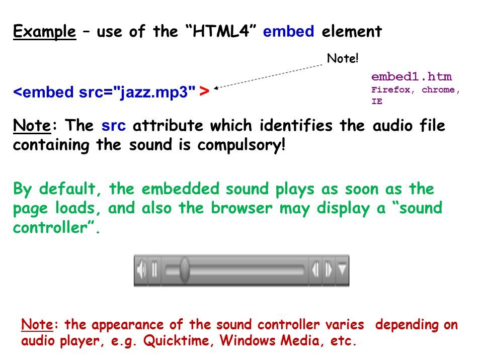 The embed element Any HTML embedded sound element causes a sound file to be downloaded into the browser, and then it starts playing.
