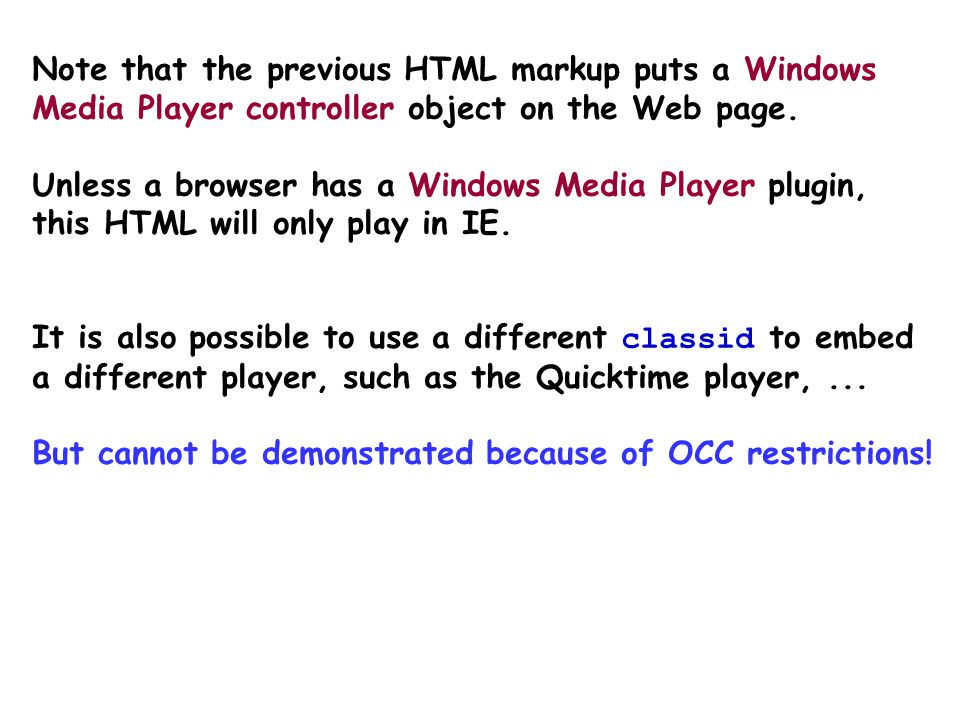 Example – embedding audio Windows Media Player Internet Explorer requires the classid attribute and the param attribute src ! This HTML works for IE,