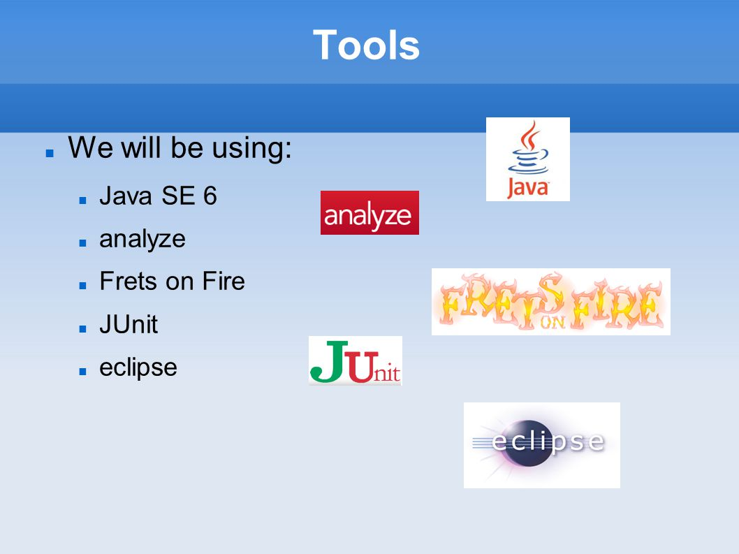 Tools We will be using: Java SE 6 analyze Frets on Fire JUnit eclipse