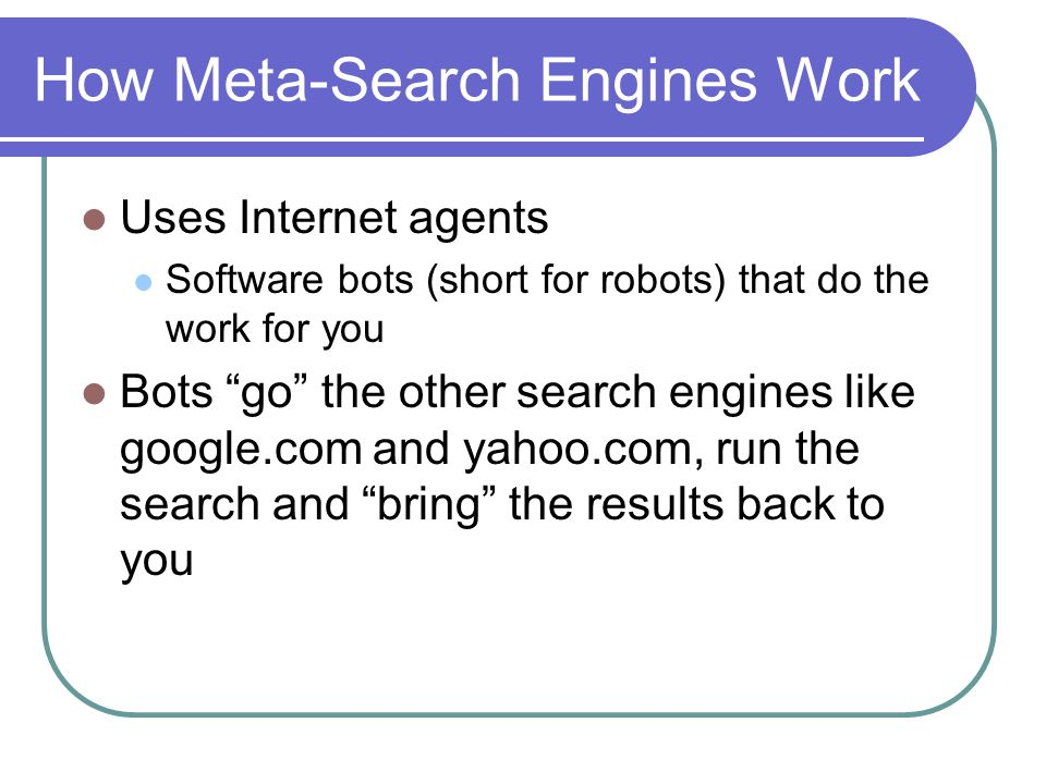 How Meta-Search Engines Work Uses Internet agents Software bots (short for robots) that do the work for you Bots go the other search engines like google.com and yahoo.com, run the search and bring the results back to you