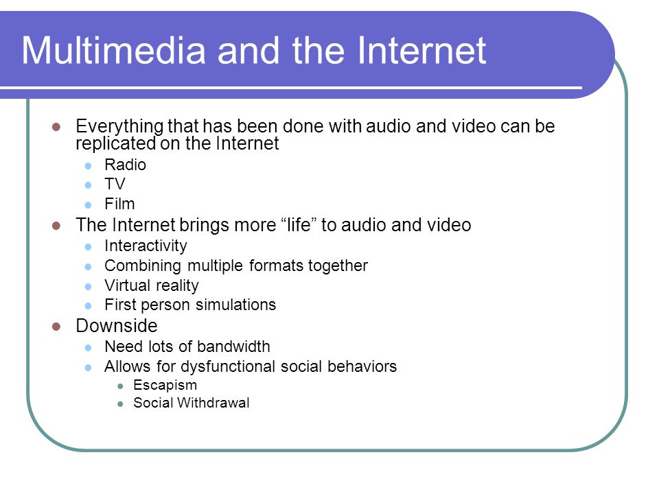 Multimedia and the Internet Everything that has been done with audio and video can be replicated on the Internet Radio TV Film The Internet brings more life to audio and video Interactivity Combining multiple formats together Virtual reality First person simulations Downside Need lots of bandwidth Allows for dysfunctional social behaviors Escapism Social Withdrawal
