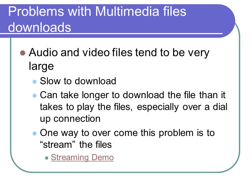 Problems with Multimedia files downloads Audio and video files tend to be very large Slow to download Can take longer to download the file than it takes to play the files, especially over a dial up connection One way to over come this problem is to stream the files Streaming Demo