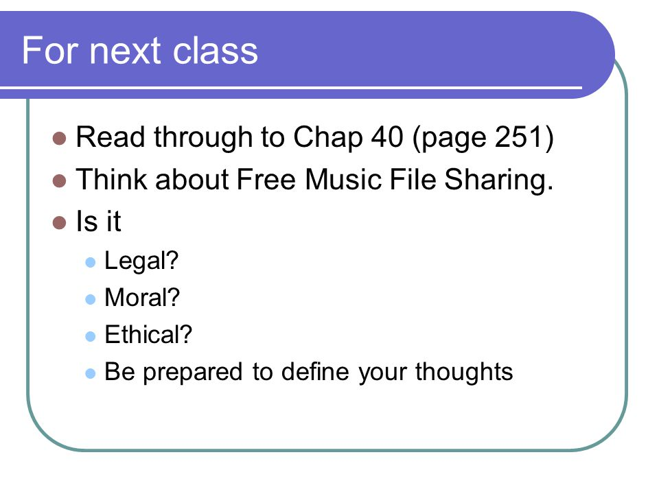 For next class Read through to Chap 40 (page 251) Think about Free Music File Sharing.