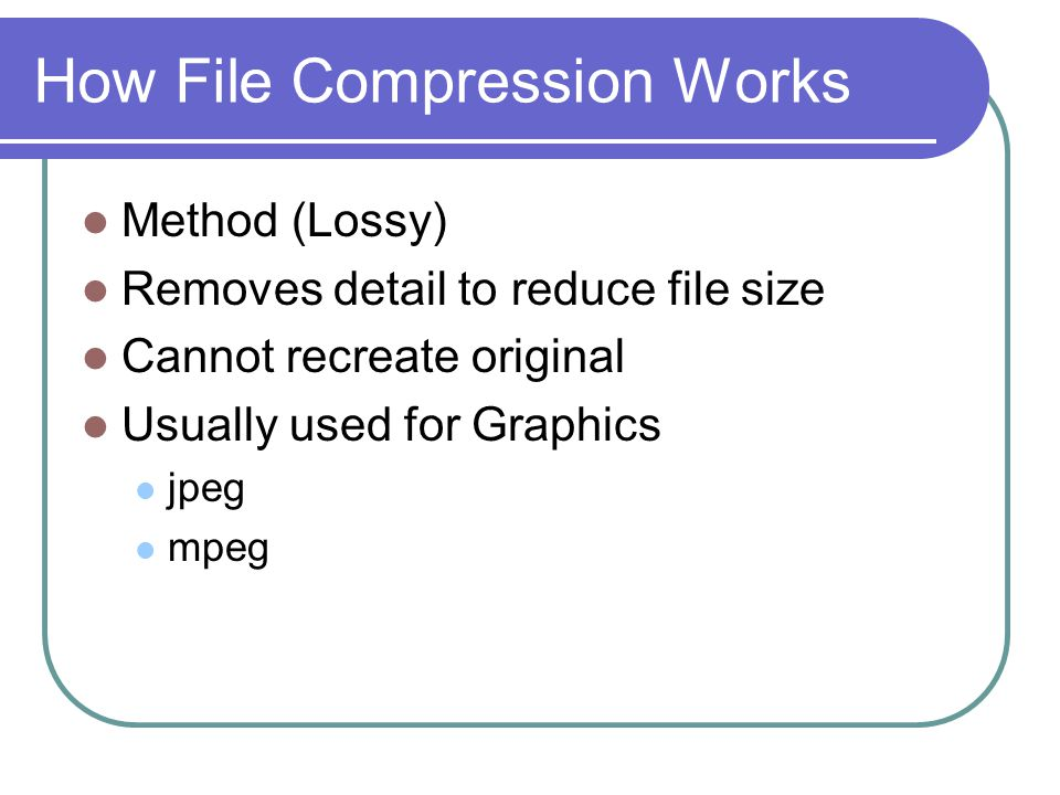 How File Compression Works Method (Lossy) Removes detail to reduce file size Cannot recreate original Usually used for Graphics jpeg mpeg