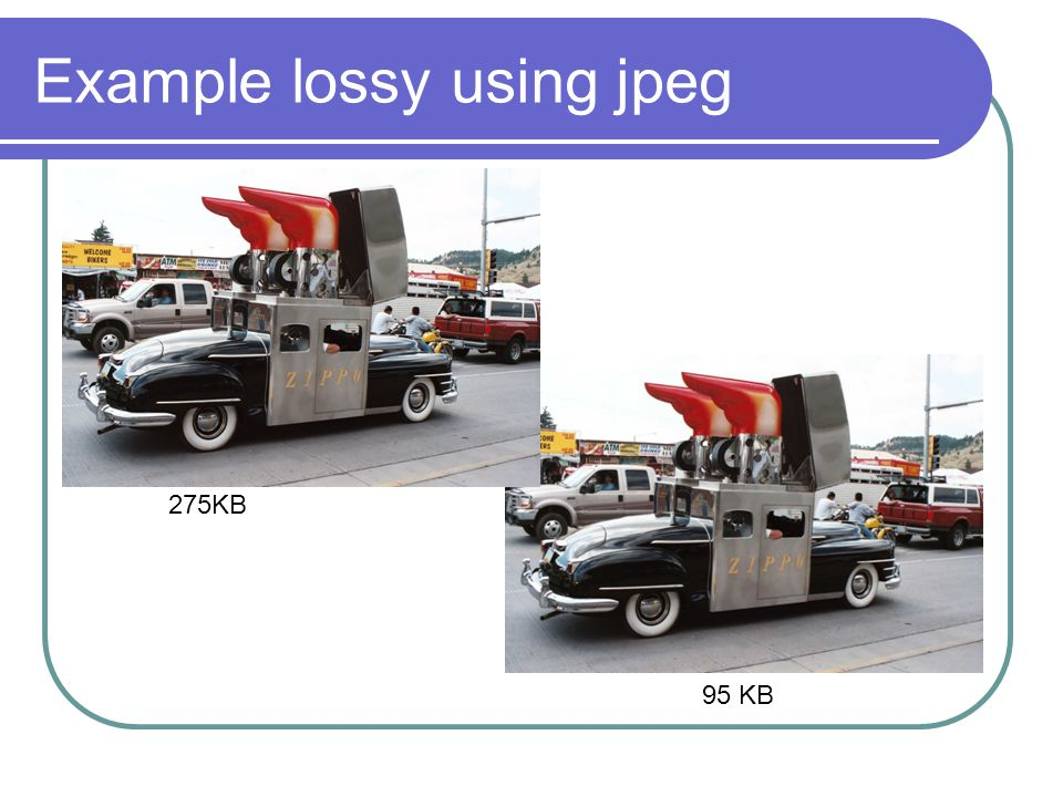 Example lossy using jpeg 275KB 95 KB