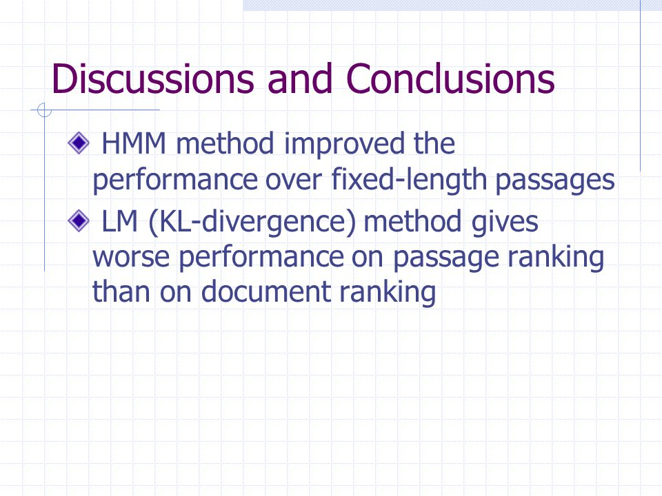 Discussions and Conclusions HMM method improved the performance over fixed-length passages LM (KL-divergence) method gives worse performance on passage ranking than on document ranking