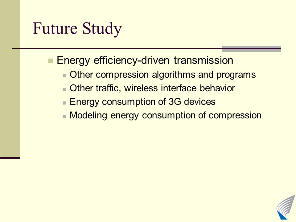 Future Study Energy efficiency-driven transmission Other compression algorithms and programs Other traffic, wireless interface behavior Energy consump