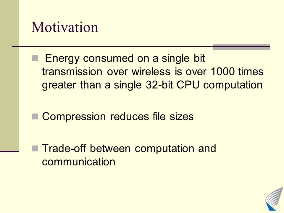 Motivation Energy consumed on a single bit transmission over wireless is over 1000 times greater than a single 32-bit CPU computation Compression reduces file sizes Trade-off between computation and communication