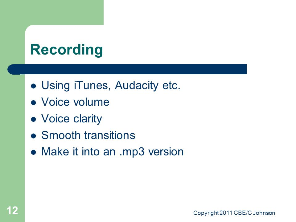 Copyright 2011 CBE/C Johnson 12 Recording Using iTunes, Audacity etc. Voice volume Voice clarity Smooth transitions Make it into an.mp3 version