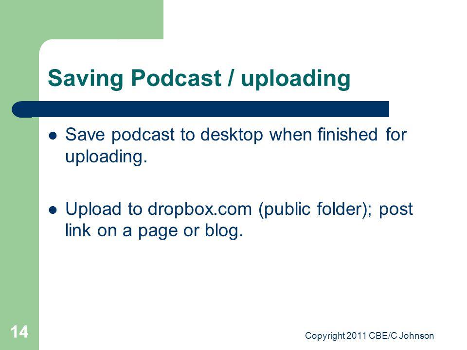 Copyright 2011 CBE/C Johnson 14 Saving Podcast / uploading Save podcast to desktop when finished for uploading. Upload to dropbox.com (public folder);