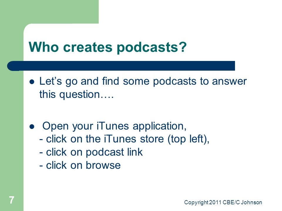 Copyright 2011 CBE/C Johnson 7 Who creates podcasts? Let's go and find some podcasts to answer this question…. Open your iTunes application, - click o