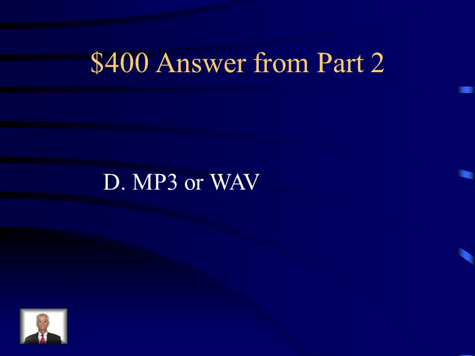 $400 Question from Part 2 Jackie would like to include music files in her animation project. In which format does the music need to be? A. DOC or MOV