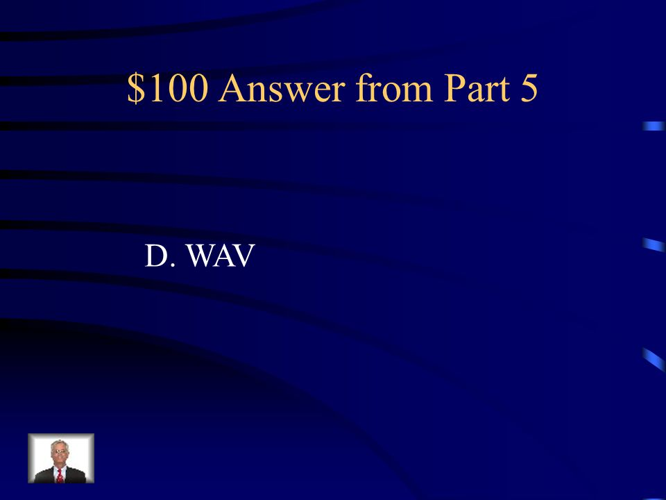 $100 Question from Part 5 Calvin would like to have a high quality sound file for a short animation project. If the size of the file is not a consider