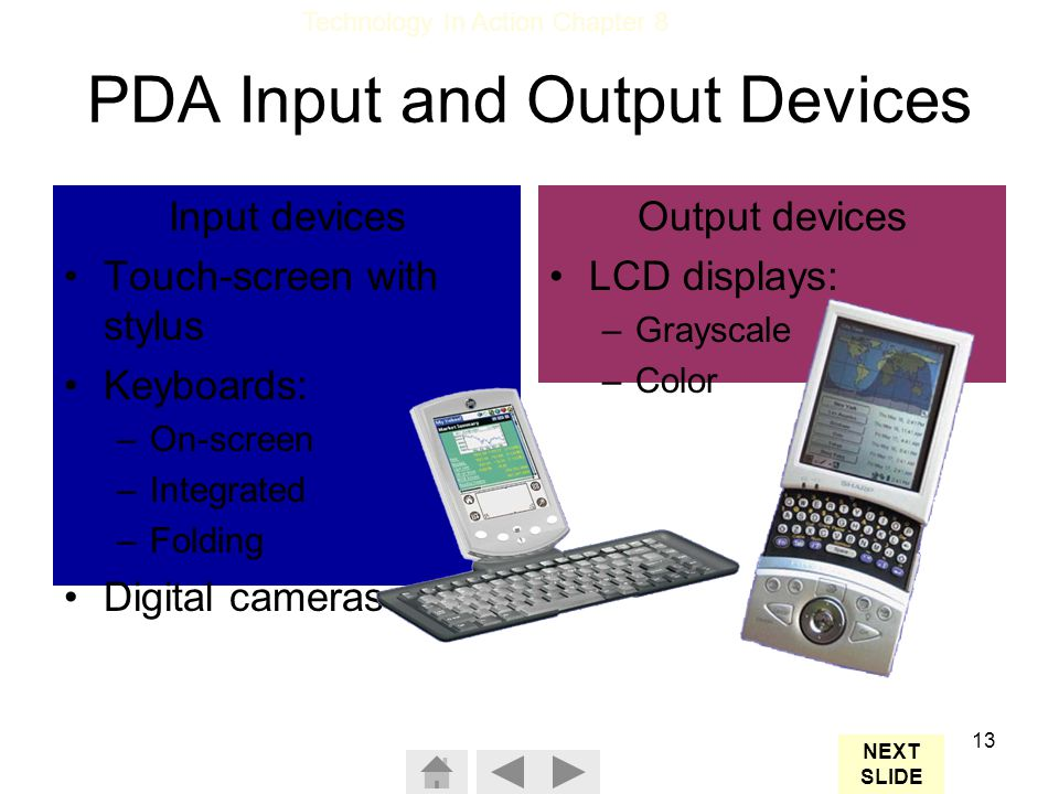 Technology In Action Chapter 8 13 PDA Input and Output Devices Input devices Touch-screen with stylus Keyboards: –On-screen –Integrated –Folding Digital cameras Output devices LCD displays: –Grayscale –Color NEXT SLIDE