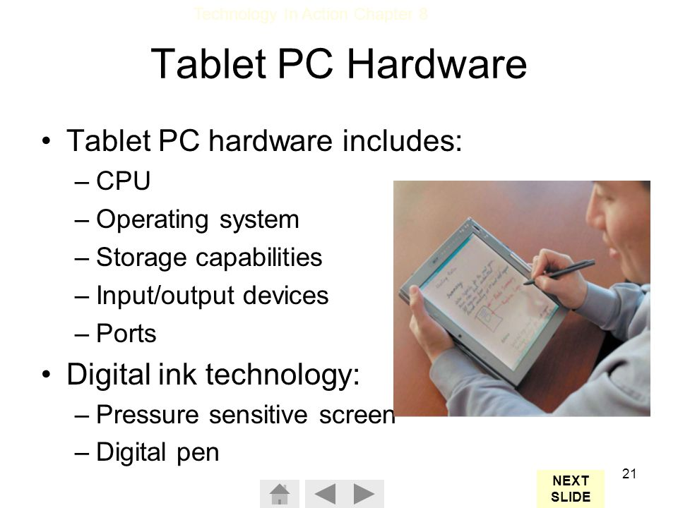 Technology In Action Chapter 8 21 Tablet PC Hardware Tablet PC hardware includes: –CPU –Operating system –Storage capabilities –Input/output devices –Ports Digital ink technology: –Pressure sensitive screen –Digital pen NEXT SLIDE