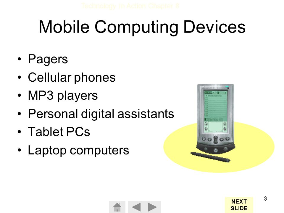Technology In Action Chapter 8 3 Mobile Computing Devices Pagers Cellular phones MP3 players Personal digital assistants Tablet PCs Laptop computers NEXT SLIDE
