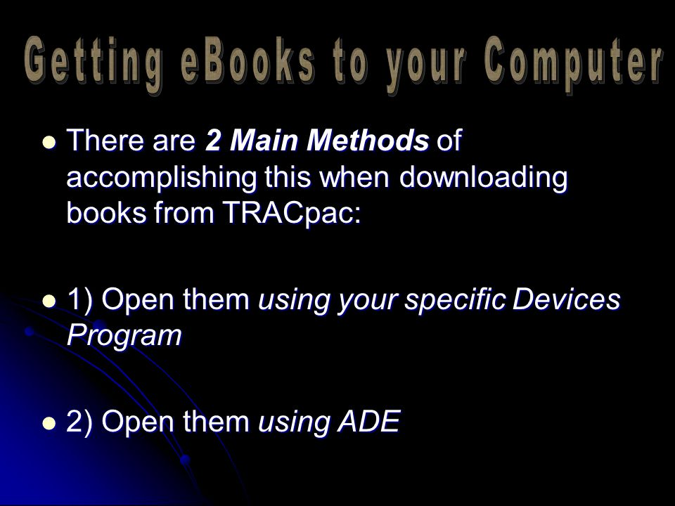 There are 2 Main Methods of accomplishing this when downloading books from TRACpac: There are 2 Main Methods of accomplishing this when downloading books from TRACpac: 1) Open them using your specific Devices Program 1) Open them using your specific Devices Program 2) Open them using ADE 2) Open them using ADE