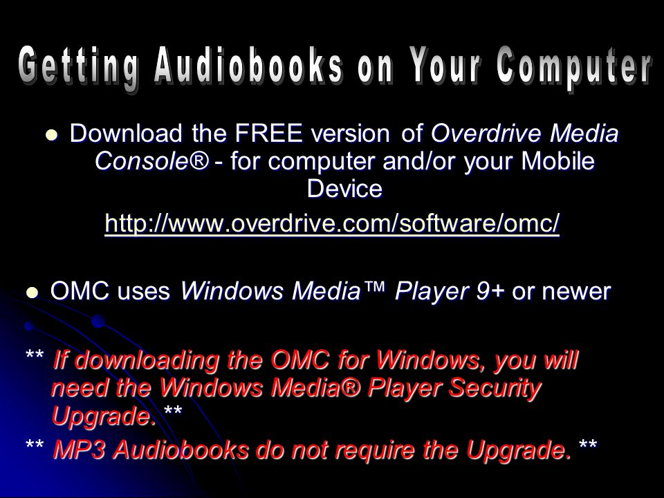 Download the FREE version of Overdrive Media Console® - for computer and/or your Mobile Device Download the FREE version of Overdrive Media Console® - for computer and/or your Mobile Device http://www.overdrive.com/software/omc/ OMC uses Windows Media™ Player 9+ or newer OMC uses Windows Media™ Player 9+ or newer ** If downloading the OMC for Windows, you will need the Windows Media® Player Security Upgrade.