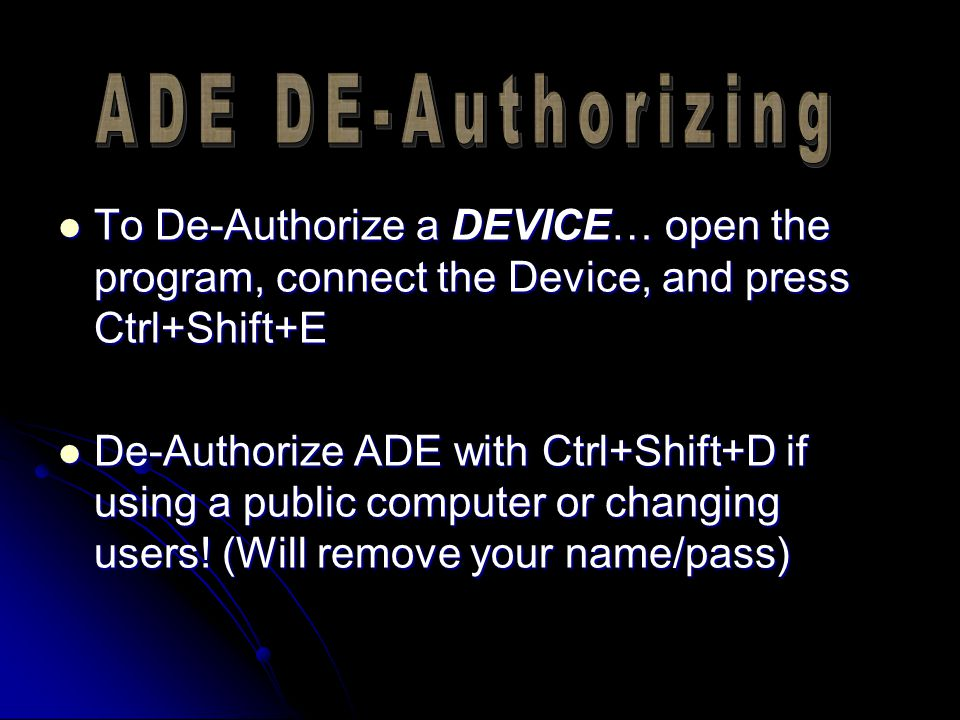 To De-Authorize a DEVICE… open the program, connect the Device, and press Ctrl+Shift+E To De-Authorize a DEVICE… open the program, connect the Device, and press Ctrl+Shift+E De-Authorize ADE with Ctrl+Shift+D if using a public computer or changing users.
