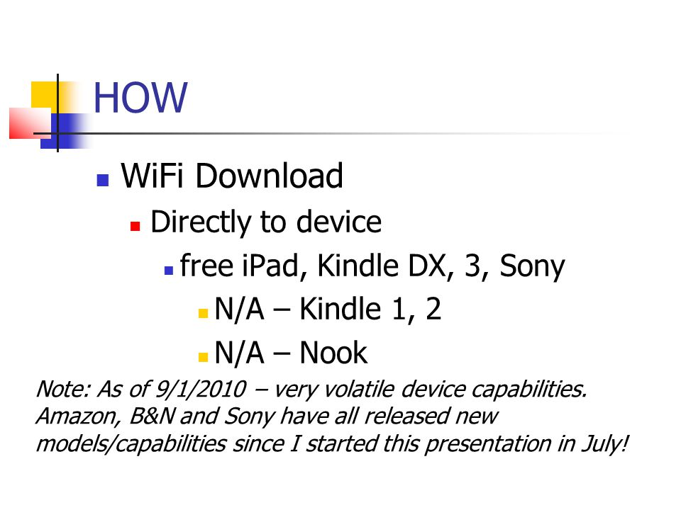 HOW WiFi Download Directly to device free iPad, Kindle DX, 3, Sony N/A – Kindle 1, 2 N/A – Nook Note: As of 9/1/2010 – very volatile device capabilities.