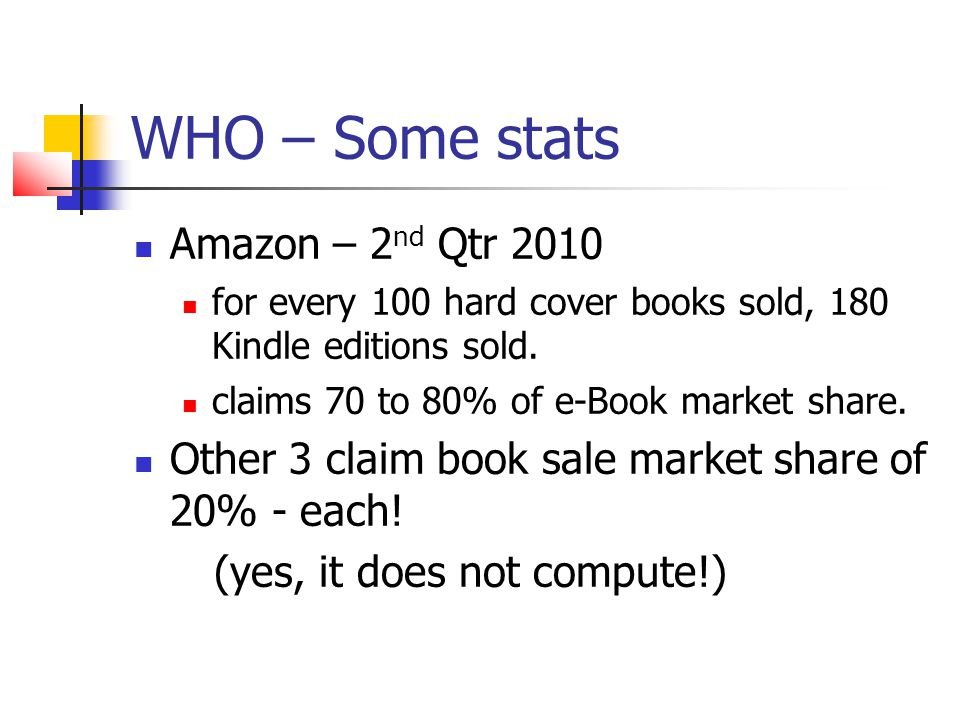 WHO – Some stats Amazon – 2 nd Qtr 2010 for every 100 hard cover books sold, 180 Kindle editions sold.
