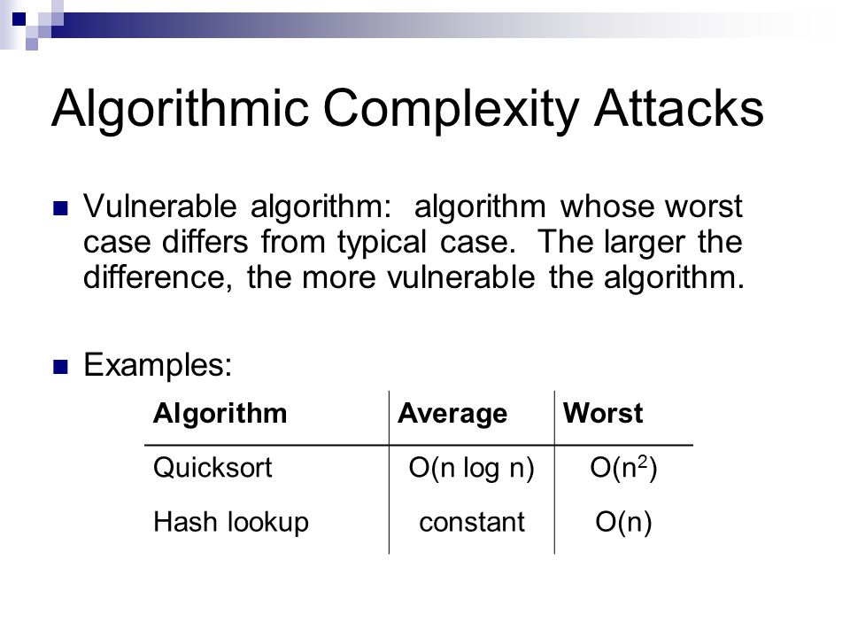 Algorithmic Complexity Attacks Vulnerable algorithm: algorithm whose worst case differs from typical case. The larger the difference, the more vulnera
