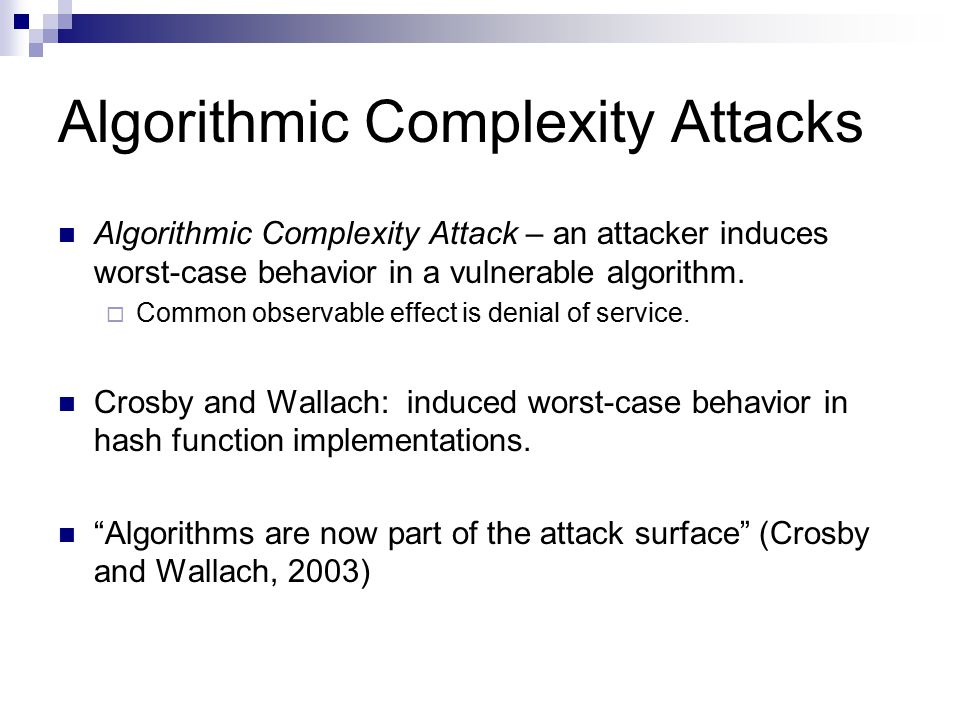 Algorithmic Complexity Attacks Algorithmic Complexity Attack – an attacker induces worst-case behavior in a vulnerable algorithm.  Common observable