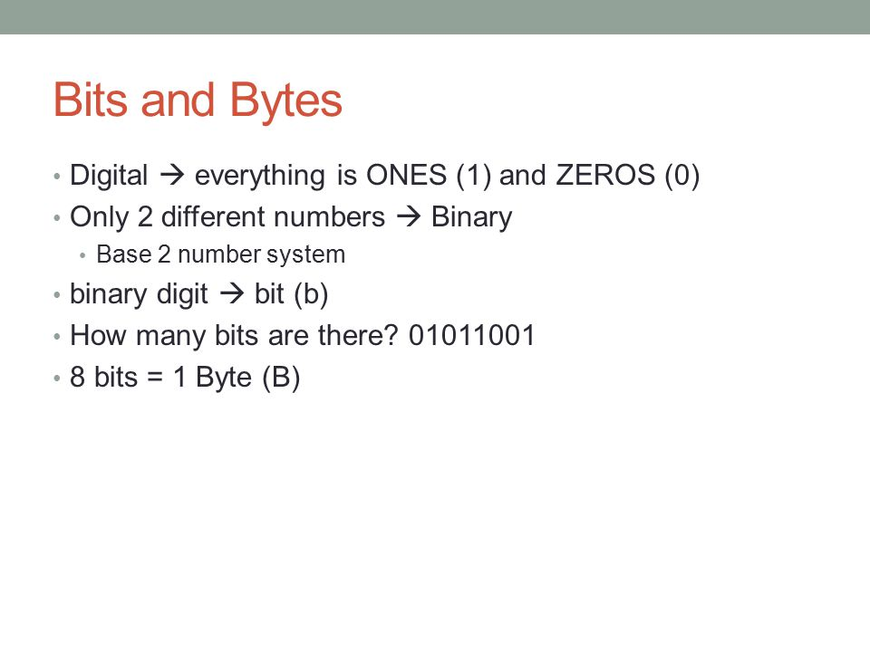 Bits and Bytes Digital  everything is ONES (1) and ZEROS (0) Only 2 different numbers  Binary Base 2 number system binary digit  bit (b) How many b